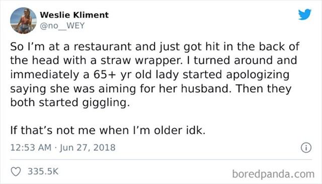 Sjedila sam u restoranu kad me pogodio omot od slamke u glavu. Okrenula sam se i ugledala ženu 65+ kako se hihoće uz ispriku da je htjela pogoditi muža nasuprot nje. Upravo to želim sebi u nihovim godinama!