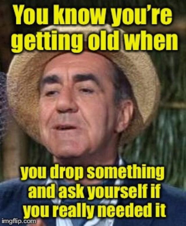 Znaš da si star kad se zapitaš treba li ti stvarno stvar koja ti je ispala na pod