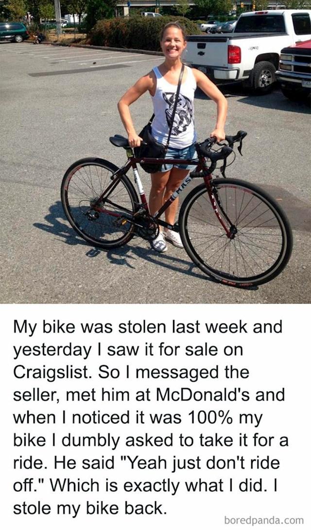 Curi je ukraden bicikl, a nakon tjedan dana vidjela ga je u oglasniku. Odglumila je kupca i našla se s prodavačem, nakon što se uvjerila da je to stvarno njen bicikl zamolila ga je da ga isproba prije kupnje. Ne sumnjajući na ništa, reka je može i dobacio samo nemoj pobjeći. To je upravo ono što je napravila. Ukrala je svoj bicikl nazad.