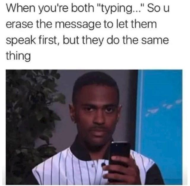 Kad oboje tipkate pa izbrišeš svoje
