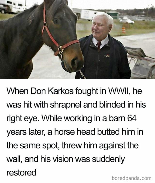 Don Karkos je u Drugom svjetskom ratu bio ozlijeđen i od tada je slijep na desno oko. 64 godine poslije, dok je radio u staji, konj ga je udario na isto to mjesto, gurnuo u zid i odjednom mu se vratio vid.