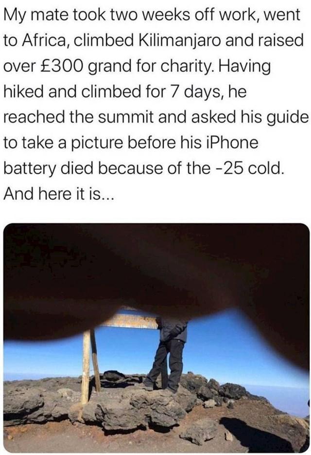 Prijatelj je uzeo dva tjedna godišnjeg, otišao u Afriku, popeo se na Kilimanjaro i prikupio preko 300 tisuća funti za dobrotvorne svrhe. Nakon 7 dana penjanja uspio je i dao vodiču mobitel da ga fotka prije nego crkne baterija zbog hladnoće i evo, ovo je ta fotka.
