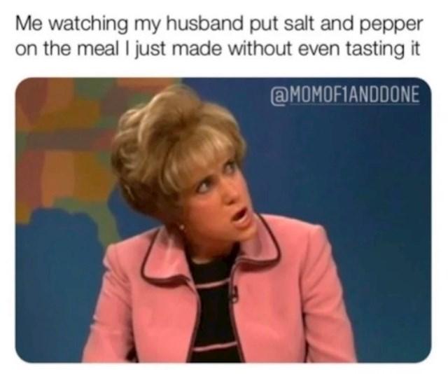 Moje lice svaki put kad muž vadi sol i papar, a još nije ni kušao ručak