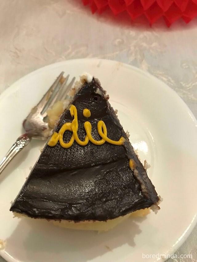 Baš ovaj komad torte je svekrva baš meni servirala (na njemu piše umri)