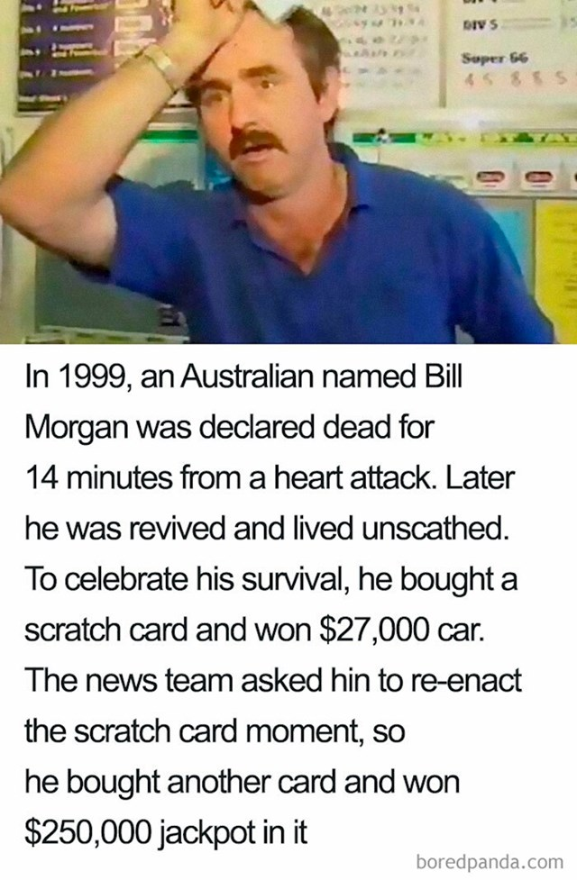 1999. godine Bill Morgan je bio klinički mrtav 14 minuta, nakon toga je vraćen u život i prošao je bez posljedica. Da bi proslavio svoj povratak među žive, kupio je srećku u kojoj je osvojio auto vrijedno 27 tisuća dolara. Kada su ga novinari zamolili da im rekreira trenutak struganja srećke, na novoj, kupljenoj za tu prigodu, je ostrugao dobitak od 250 tisuća dolara.