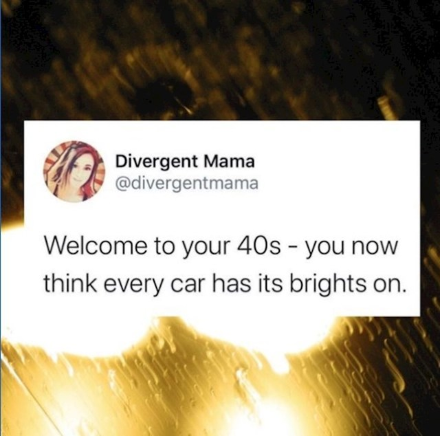 Dobrodošli u četrdesete, za svako auto ćete misliti da ima upaljena duga svjetla