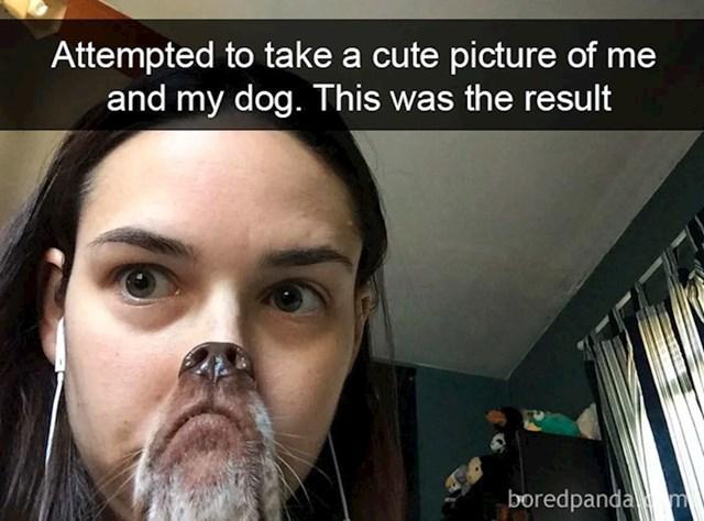 """""""Pokušala sam uslikati slatku sliku psa i sebe, ovo sam dobila"""""""