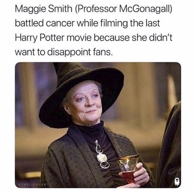 Glumica Maggie Smith vodila je borbu protiv raka za vrijeme snimanja Harryja Pottera. Nije odustala od snimanja jer nije htjela razočarati obožavatelje