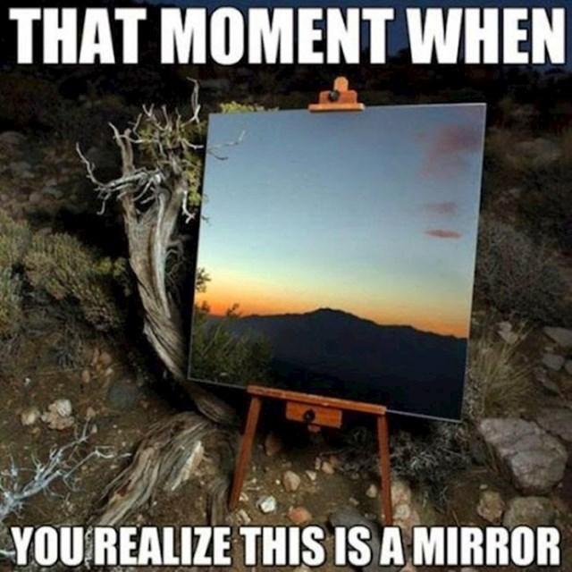 Kada shvatiš da je ovo ogledalo...
