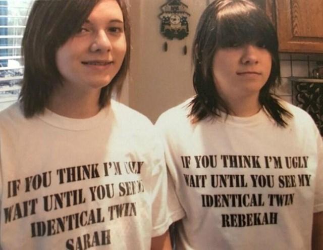 """""""Ako misliš da sam ružna, čekaj da vidiš moju identičnu sestru blizanku"""""""
